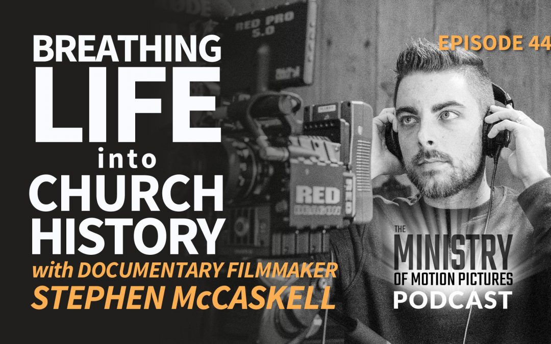 Breathing Life into Church History with Documentary filmmaker Stephen McCaskell